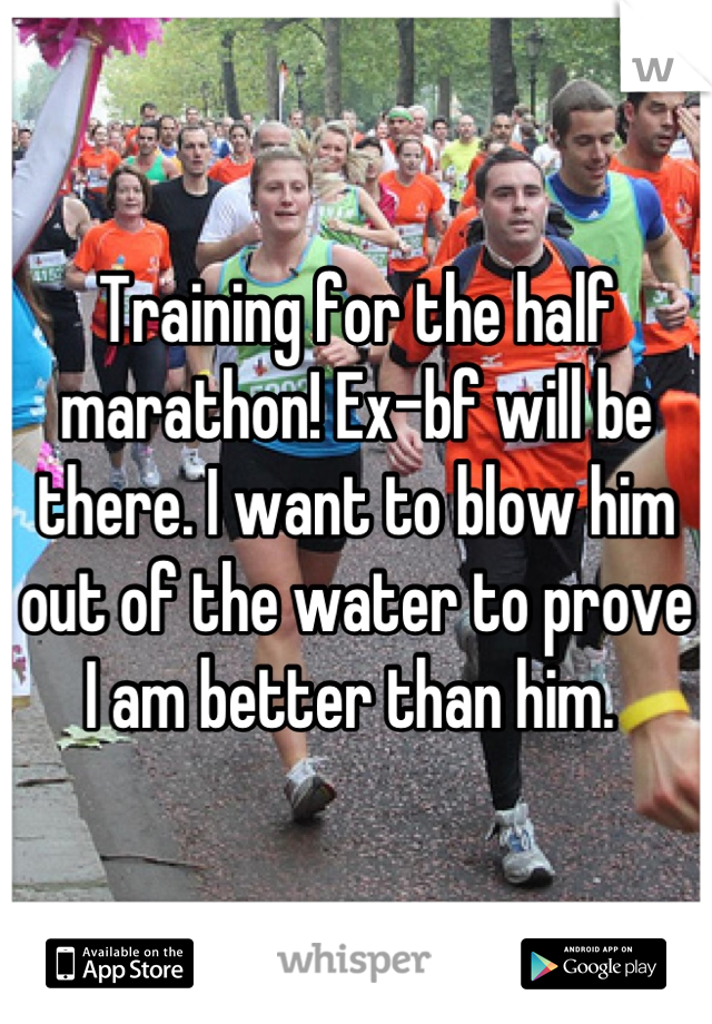 Training for the half marathon! Ex-bf will be there. I want to blow him out of the water to prove I am better than him.