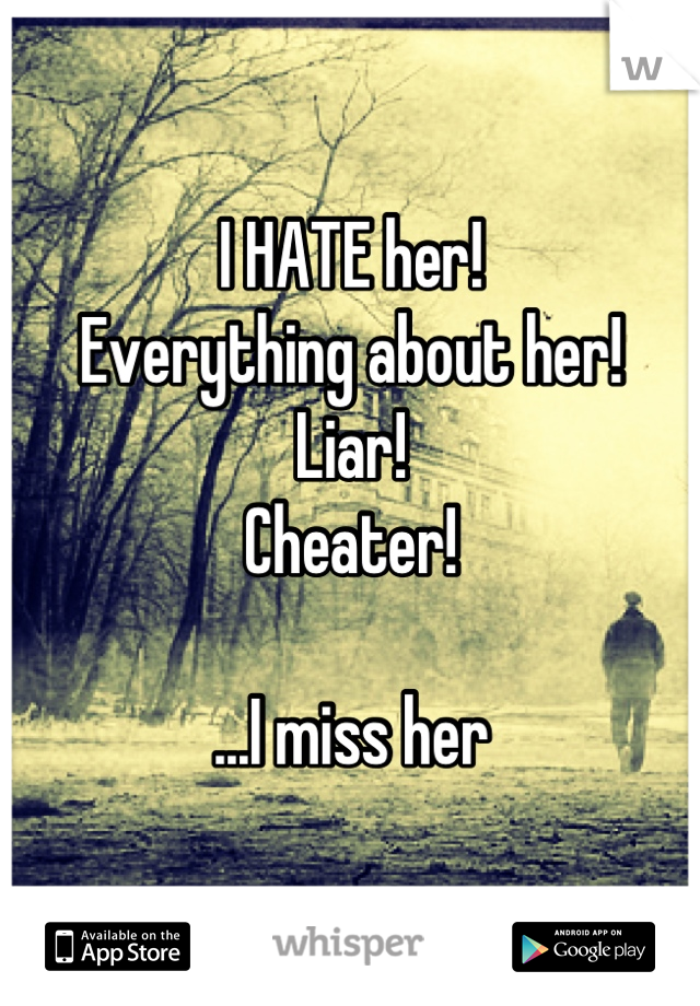 I HATE her! Everything about her! Liar! Cheater!  ...I miss her