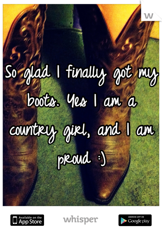 So glad I finally got my boots. Yes I am a country girl, and I am proud :)
