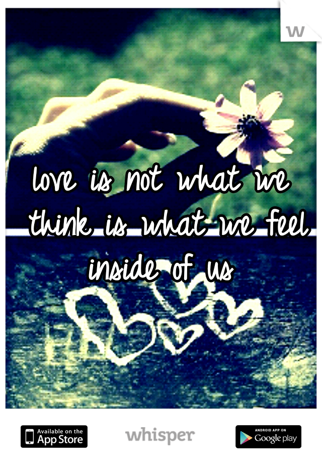 love is not what we think is what we feel inside of us