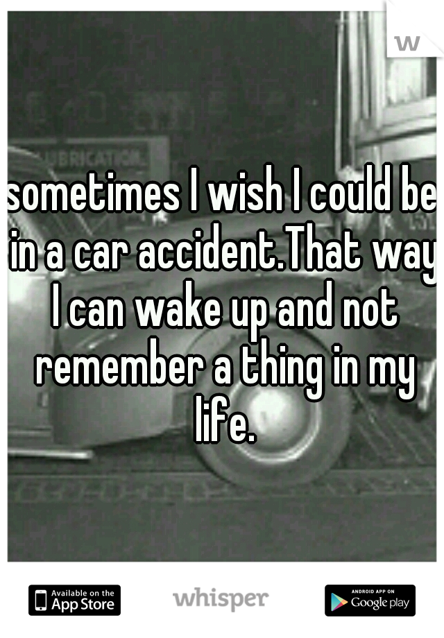 sometimes I wish I could be in a car accident.That way I can wake up and not remember a thing in my life.