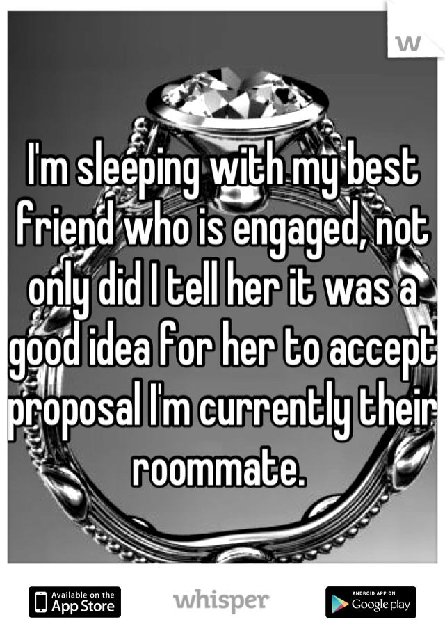 I'm sleeping with my best friend who is engaged, not only did I tell her it was a good idea for her to accept proposal I'm currently their roommate.