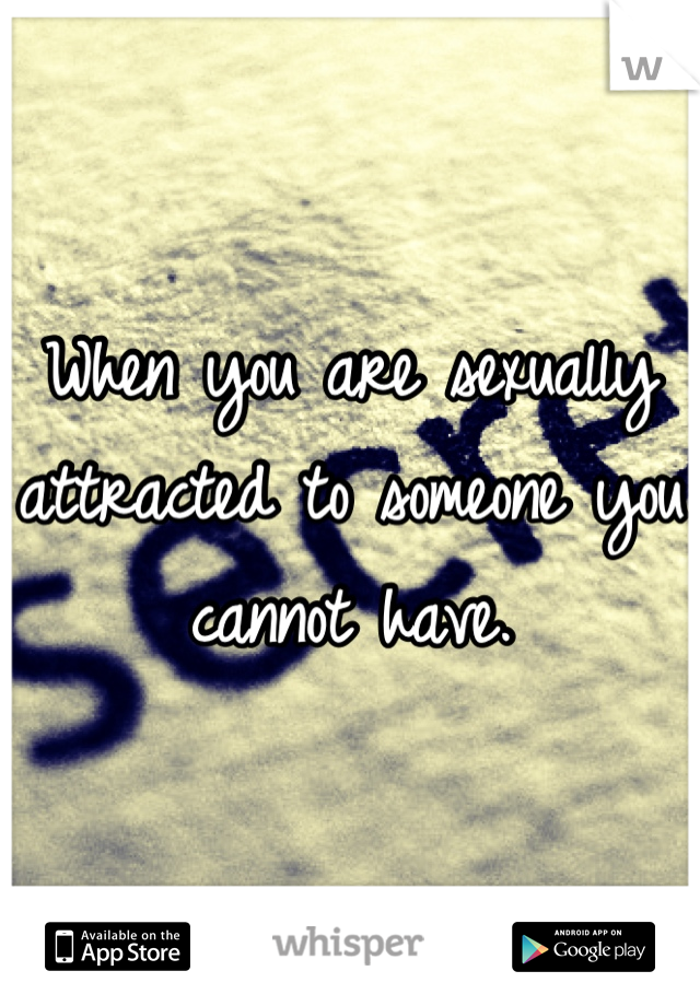 When you are sexually attracted to someone you cannot have.