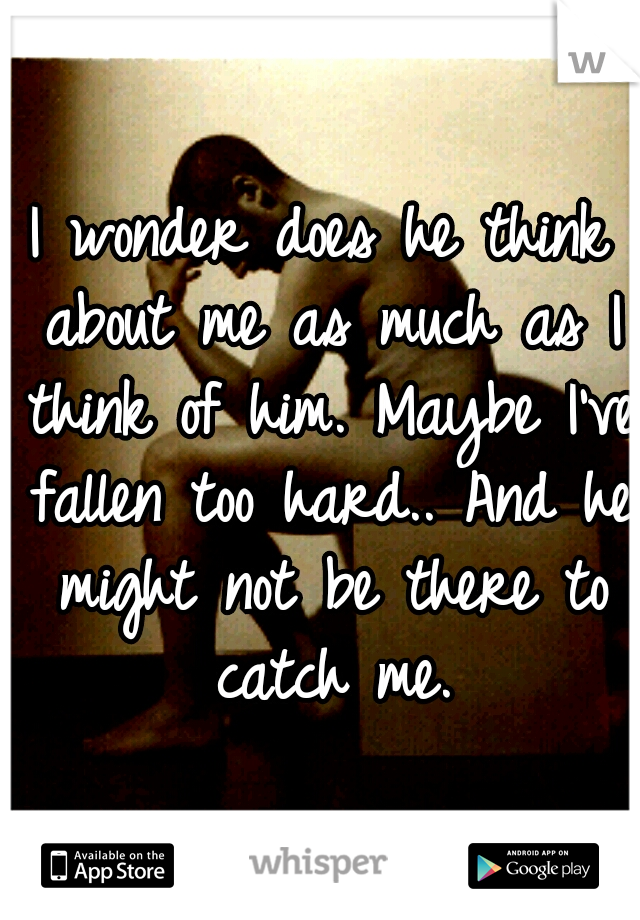 I wonder does he think about me as much as I think of him. Maybe I've fallen too hard.. And he might not be there to catch me.