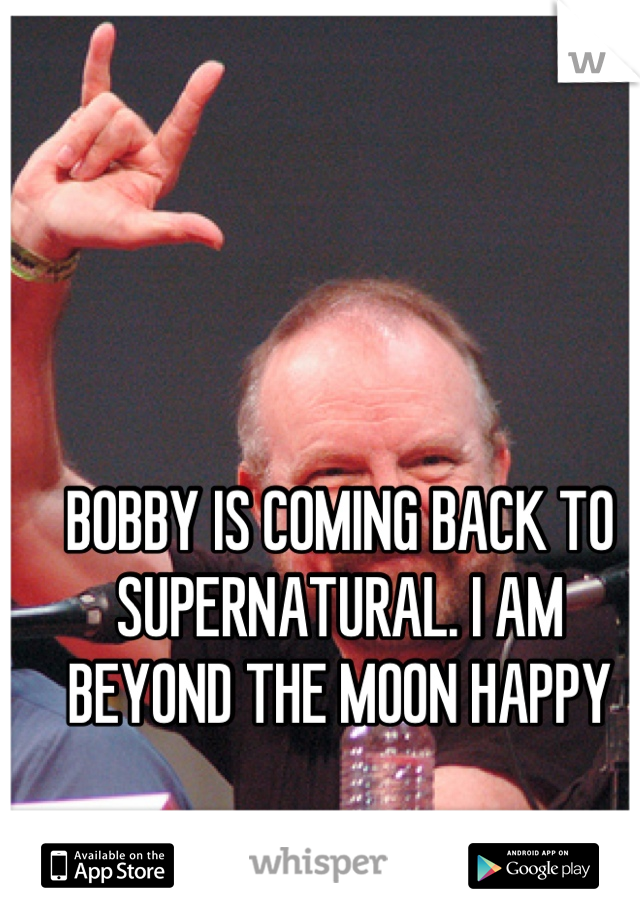 BOBBY IS COMING BACK TO SUPERNATURAL. I AM BEYOND THE MOON HAPPY