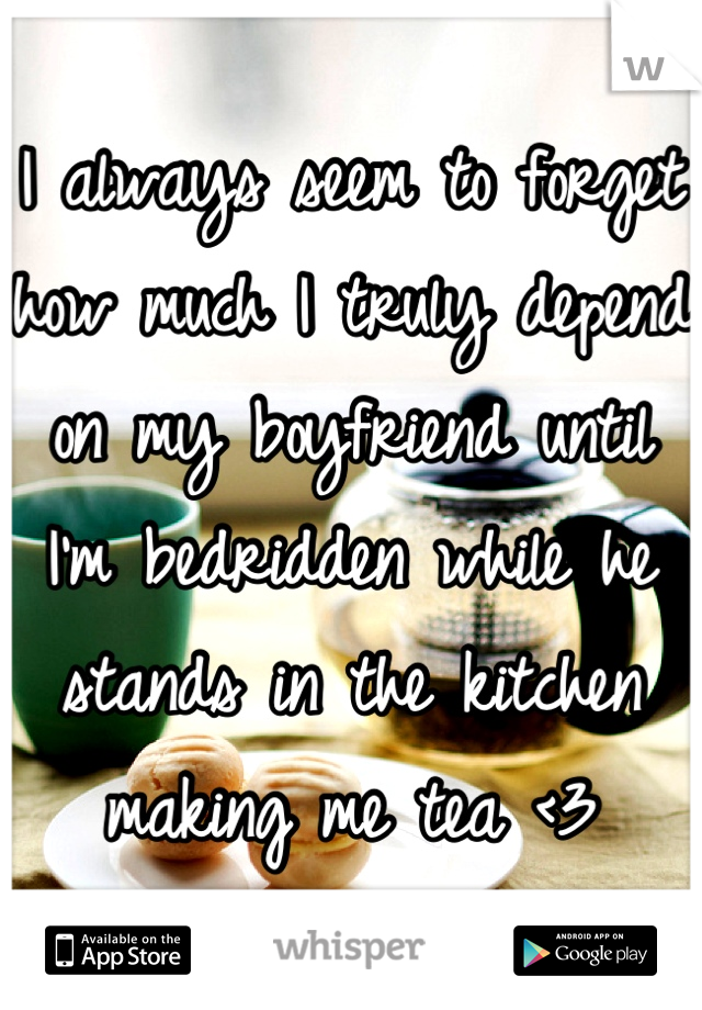 I always seem to forget how much I truly depend on my boyfriend until I'm bedridden while he stands in the kitchen making me tea <3
