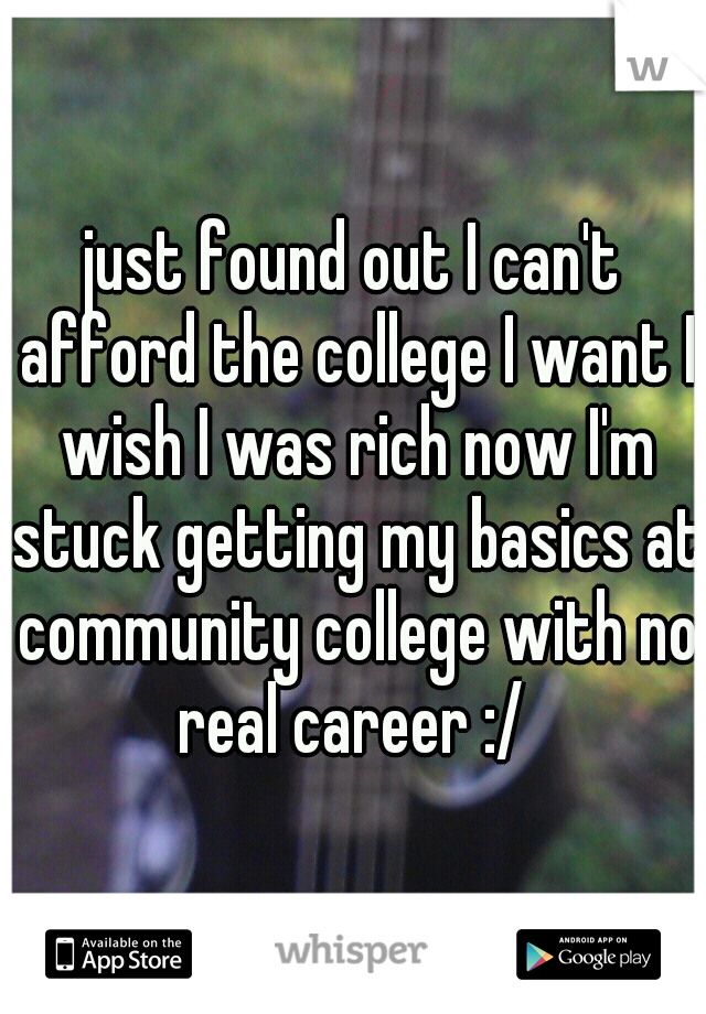 just found out I can't afford the college I want I wish I was rich now I'm stuck getting my basics at community college with no real career :/