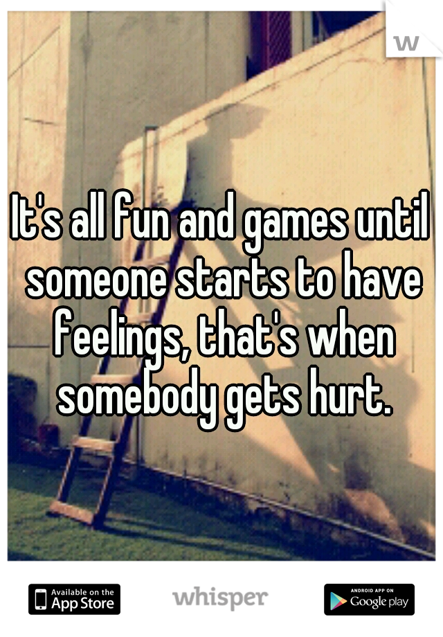 It's all fun and games until someone starts to have feelings, that's when somebody gets hurt.
