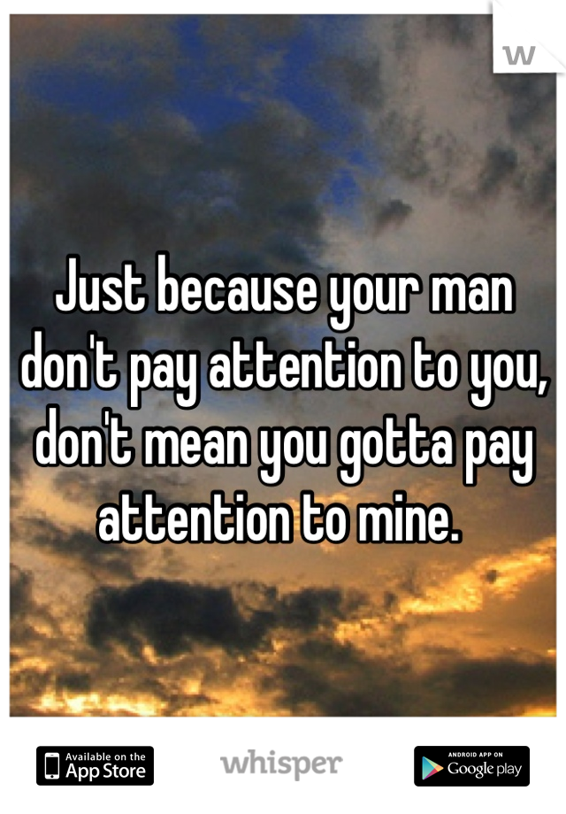 Just because your man don't pay attention to you, don't mean you gotta pay attention to mine.