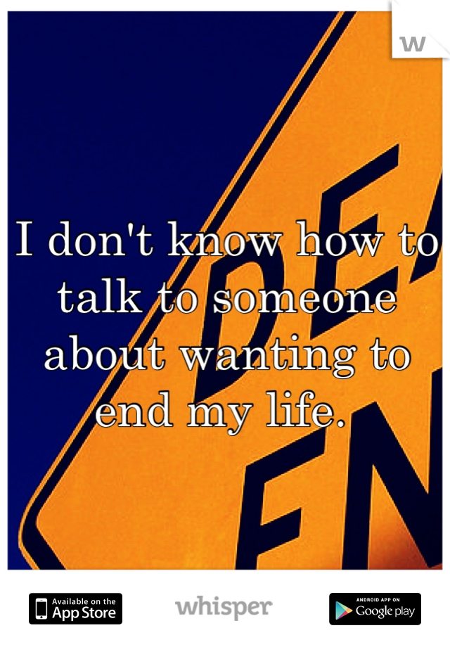 I don't know how to talk to someone about wanting to end my life.