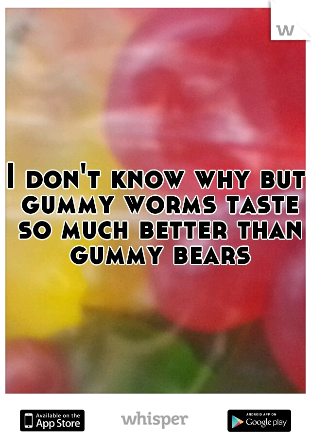 I don't know why but gummy worms taste so much better than gummy bears