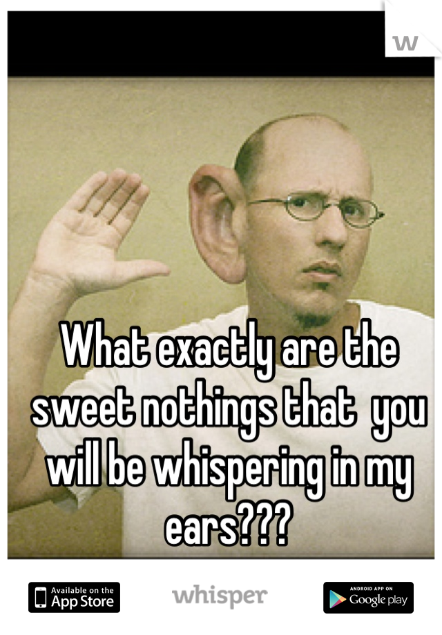 What exactly are the sweet nothings that  you will be whispering in my ears???