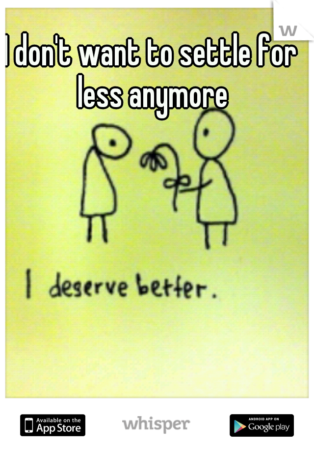 I don't want to settle for less anymore