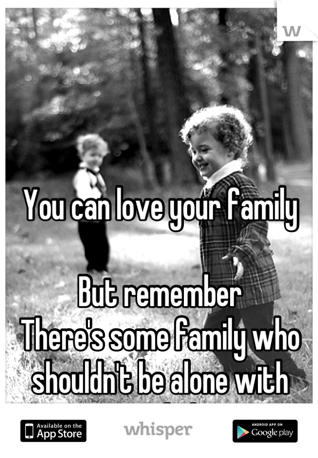 You can love your family  But remember  There's some family who shouldn't be alone with your kids.