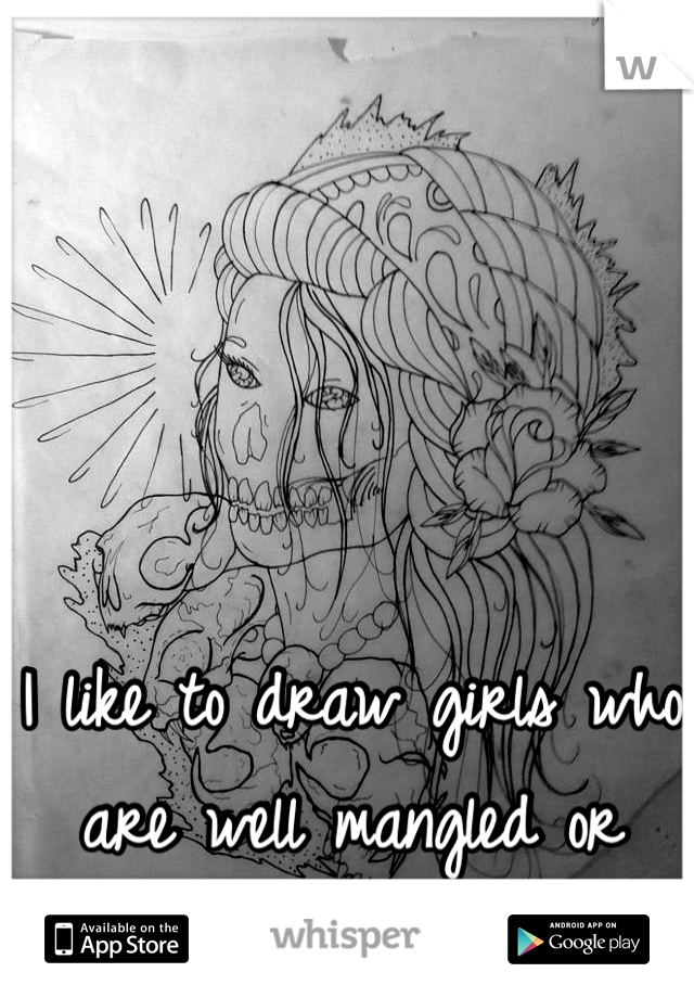 I like to draw girls who are well mangled or there skeletal structure