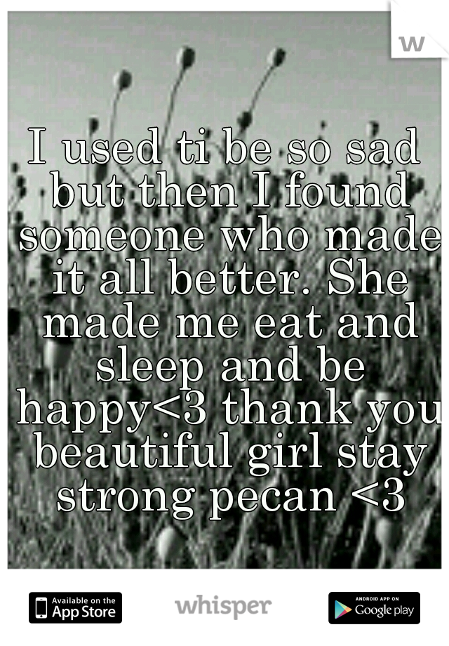 I used ti be so sad but then I found someone who made it all better. She made me eat and sleep and be happy<3 thank you beautiful girl stay strong pecan <3
