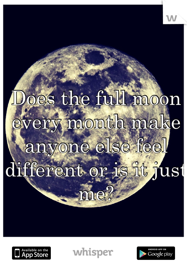 Does the full moon every month make anyone else feel different or is it just me?