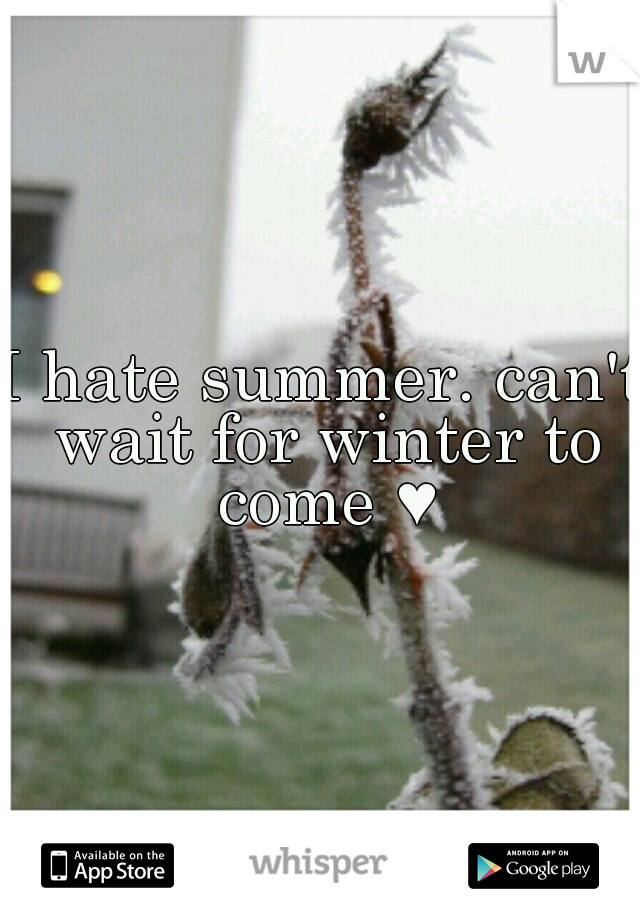 I hate summer. can't wait for winter to come ♥