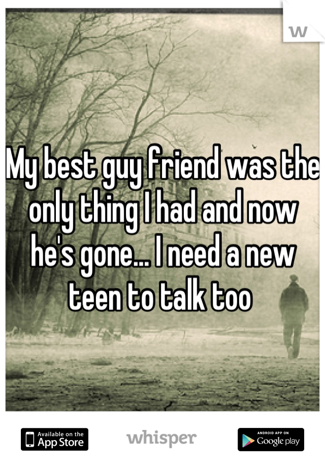 My best guy friend was the only thing I had and now he's gone... I need a new teen to talk too