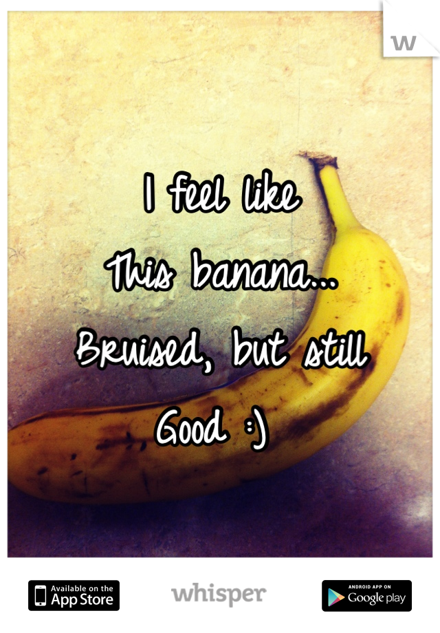 I feel like This banana... Bruised, but still Good :)