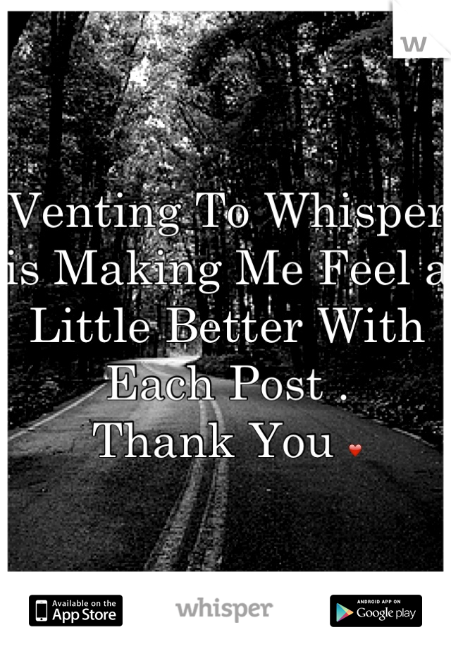 Venting To Whisper is Making Me Feel a Little Better With Each Post .  Thank You ❤