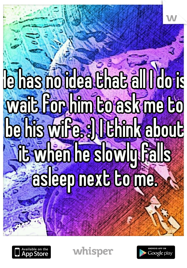 He has no idea that all I do is wait for him to ask me to be his wife. :) I think about it when he slowly falls asleep next to me.