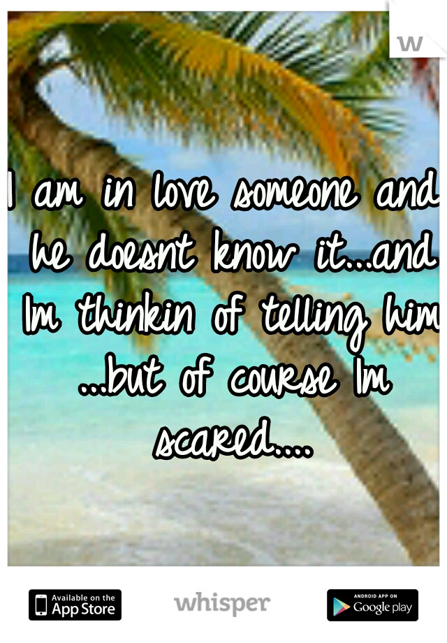 I am in love someone and he doesnt know it...and Im thinkin of telling him ...but of course Im scared....