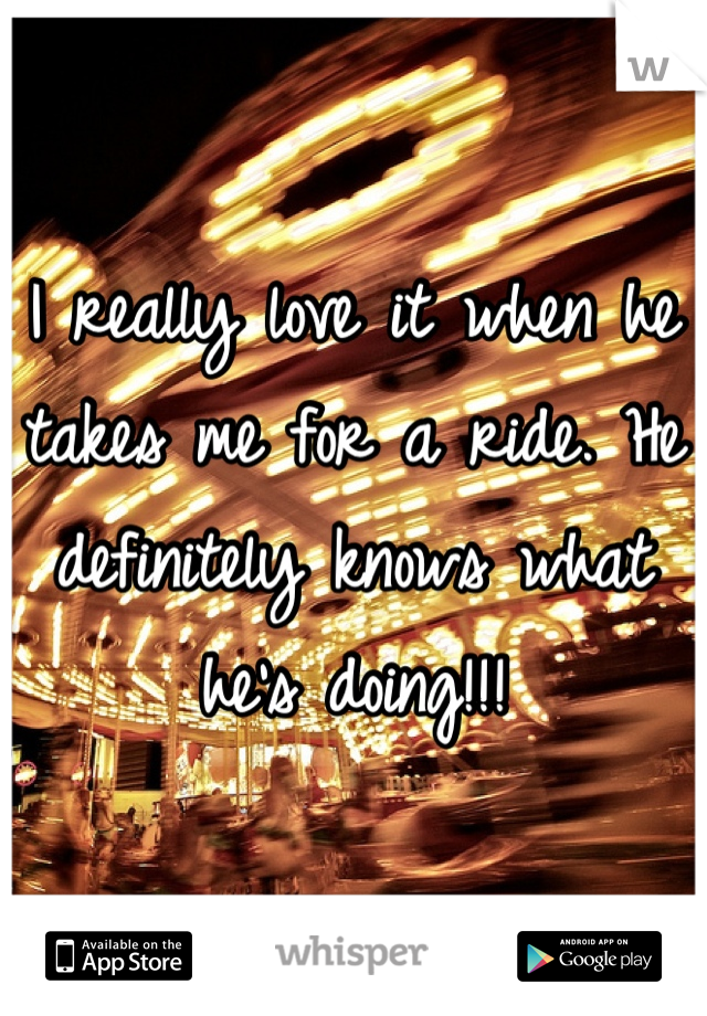 I really love it when he takes me for a ride. He definitely knows what he's doing!!!