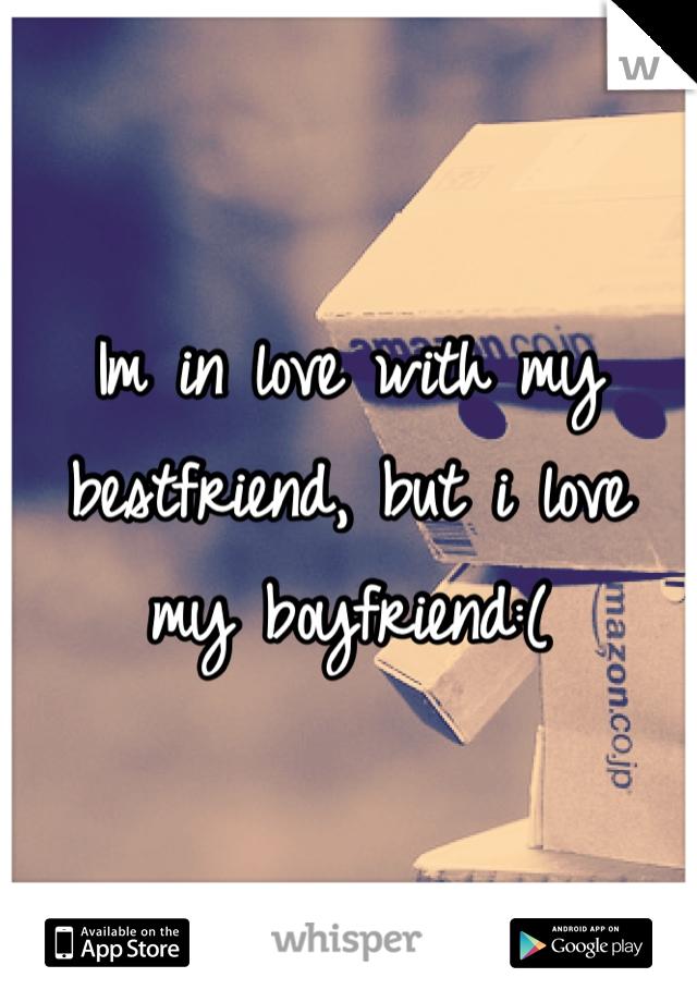 Im in love with my bestfriend, but i love my boyfriend:(