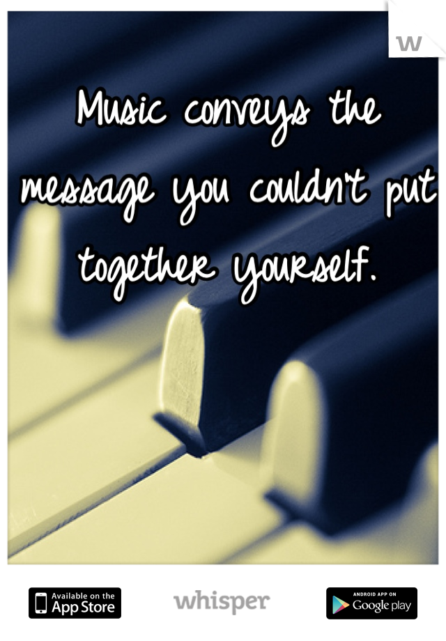 Music conveys the message you couldn't put together yourself.