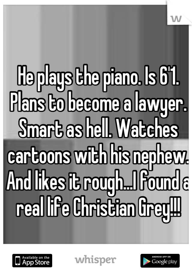 He plays the piano. Is 6'1. Plans to become a lawyer. Smart as hell. Watches cartoons with his nephew. And likes it rough...I found a real life Christian Grey!!!