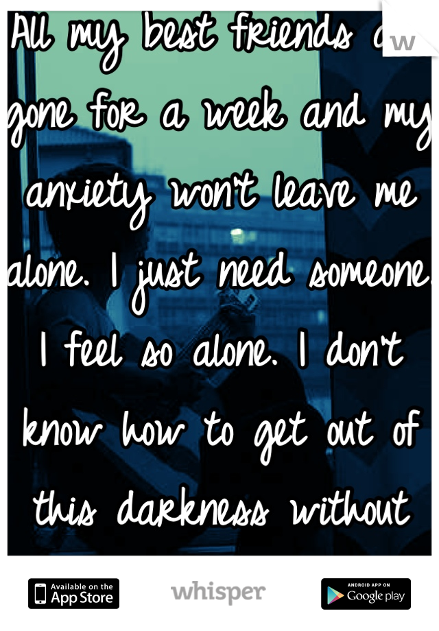 All my best friends are gone for a week and my anxiety won't leave me alone. I just need someone. I feel so alone. I don't know how to get out of this darkness without then. Please
