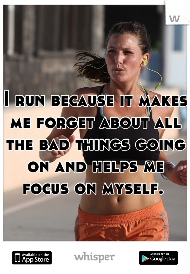 I run because it makes me forget about all the bad things going on and helps me focus on myself.