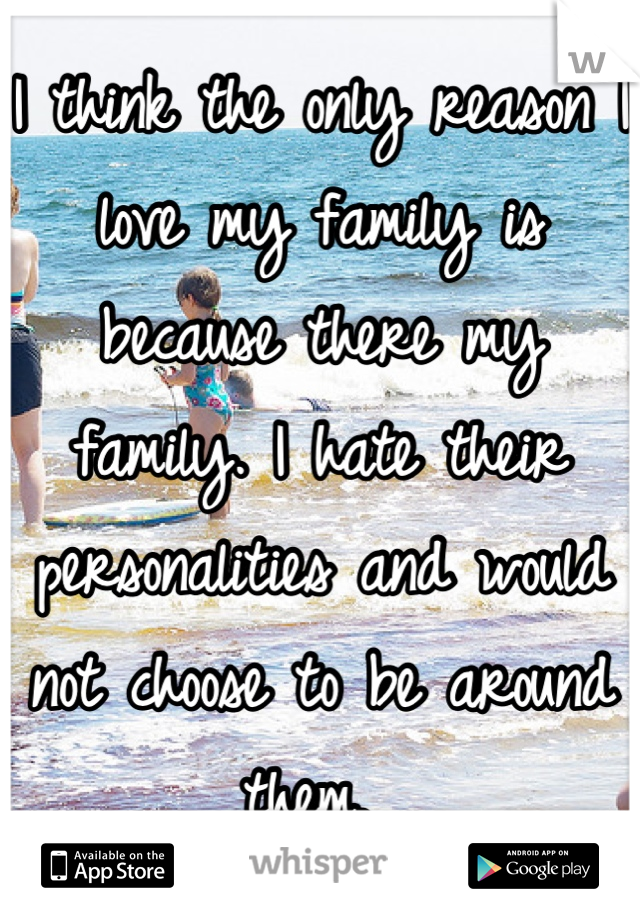 I think the only reason I love my family is because there my family. I hate their personalities and would not choose to be around them.