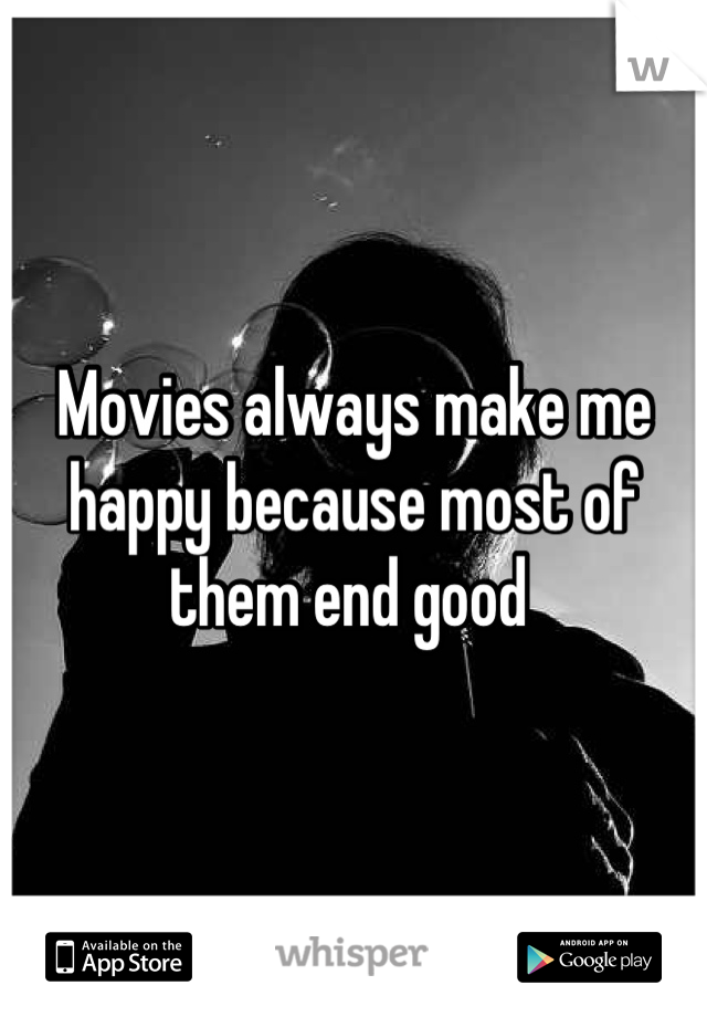 Movies always make me happy because most of them end good