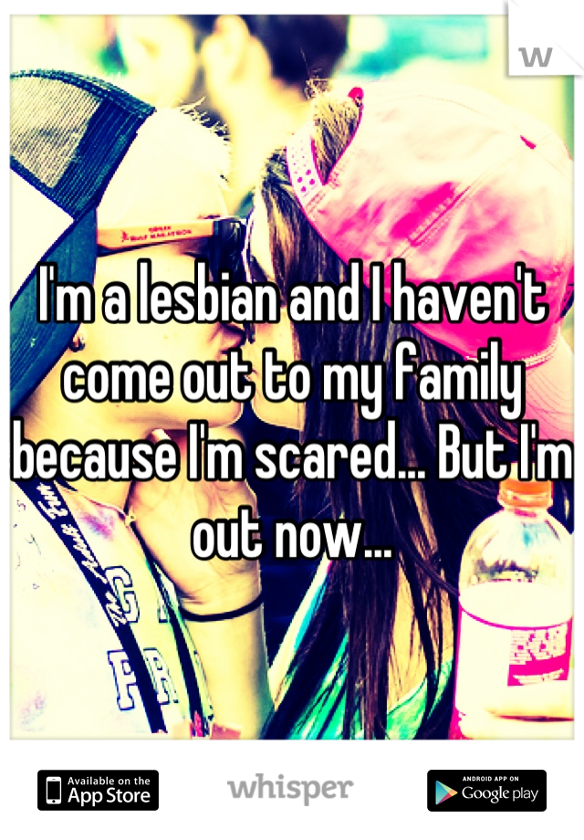 I'm a lesbian and I haven't come out to my family because I'm scared... But I'm out now...