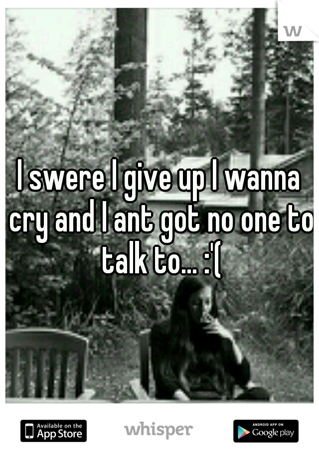 I swere I give up I wanna cry and I ant got no one to talk to... :'(