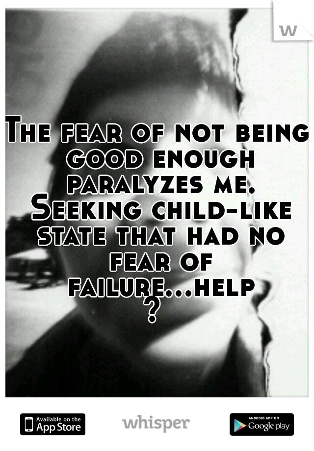 The fear of not being good enough paralyzes me. Seeking child-like state that had no fear of failure...help?