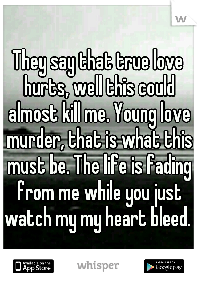 They say that true love hurts, well this could almost kill me. Young love murder, that is what this must be. The life is fading from me while you just watch my my heart bleed.