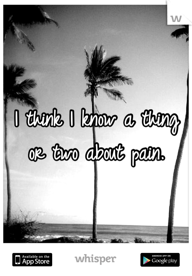 I think I know a thing or two about pain.