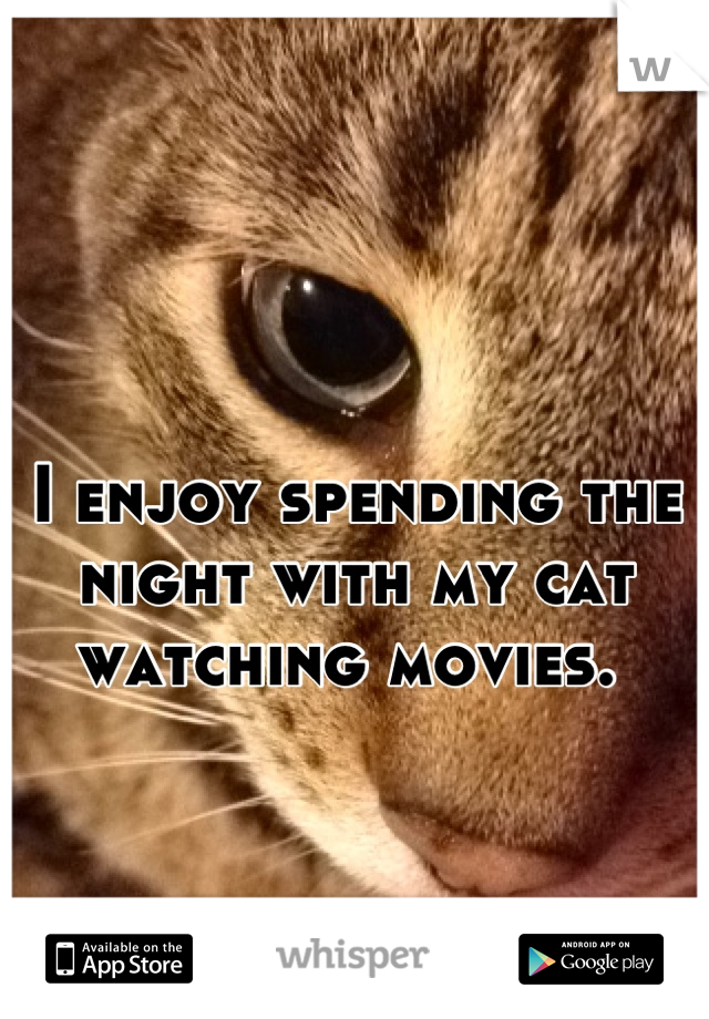 I enjoy spending the night with my cat watching movies.