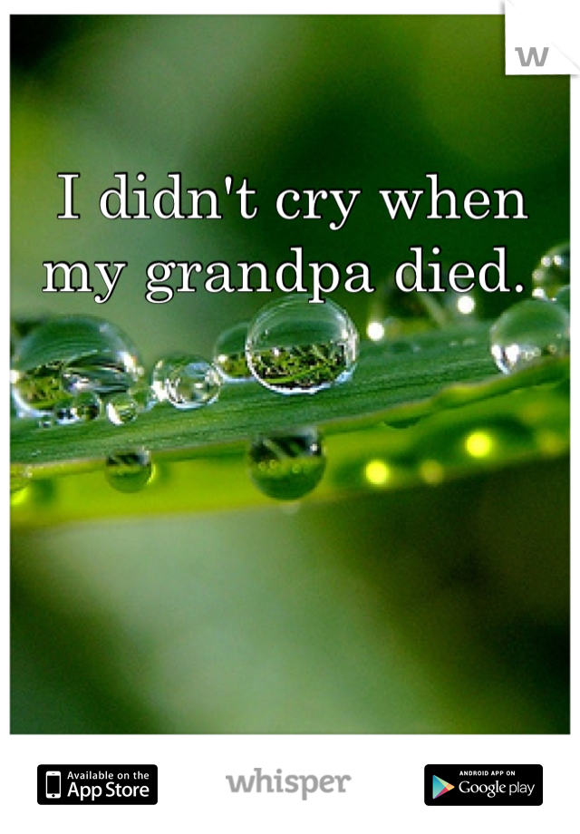 I didn't cry when my grandpa died.
