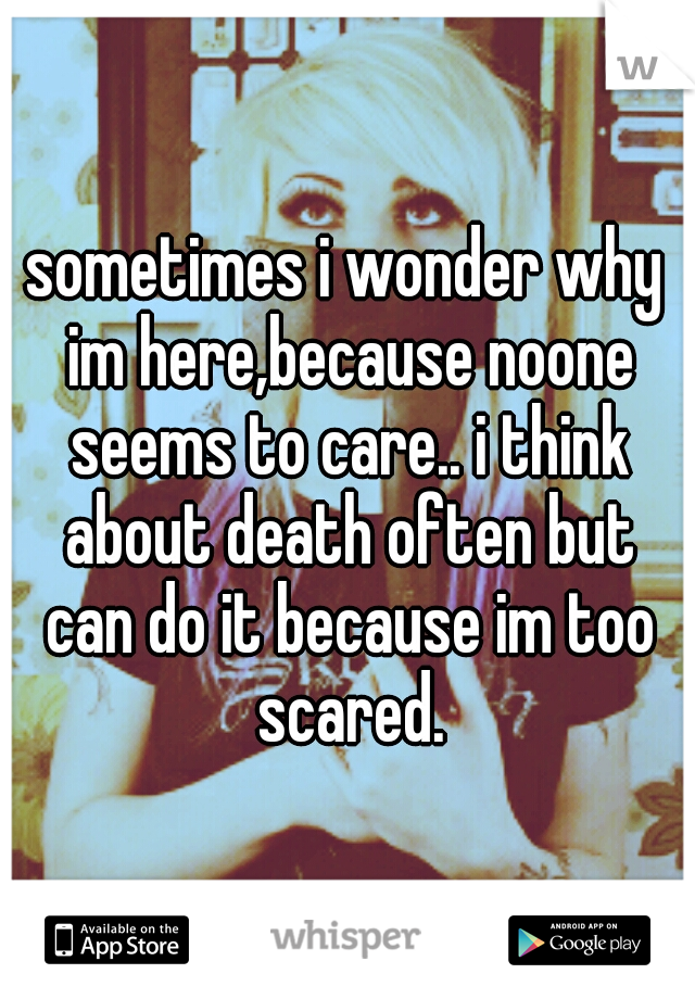 sometimes i wonder why im here,because noone seems to care.. i think about death often but can do it because im too scared.