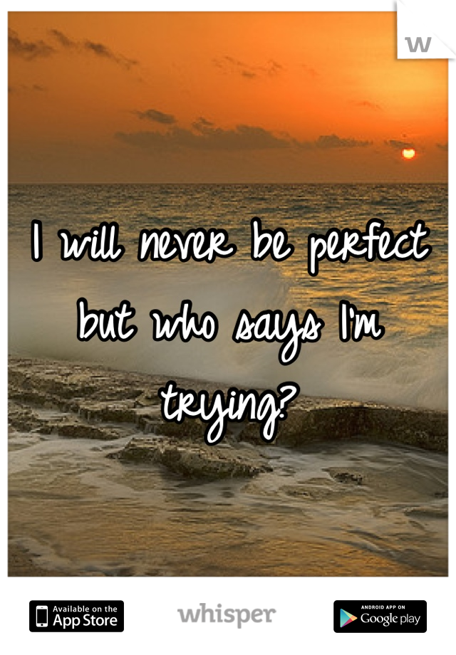 I will never be perfect but who says I'm trying?