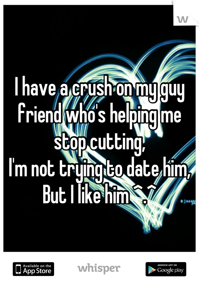 I have a crush on my guy friend who's helping me stop cutting,  I'm not trying to date him, But I like him ^.^