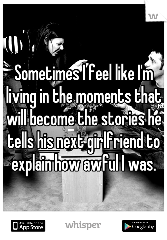 Sometimes I feel like I'm living in the moments that will become the stories he tells his next girlfriend to explain how awful I was.