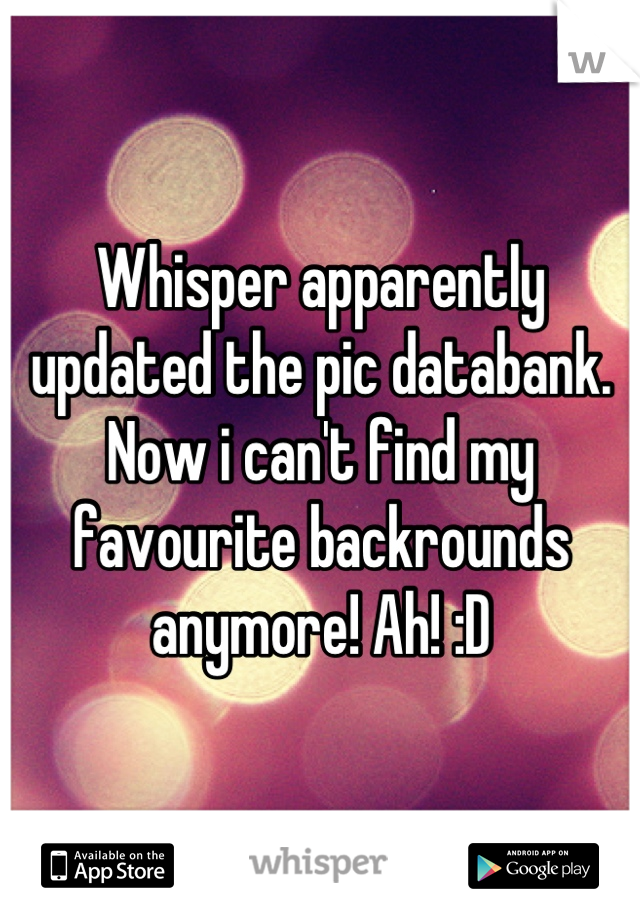 Whisper apparently updated the pic databank. Now i can't find my favourite backrounds anymore! Ah! :D
