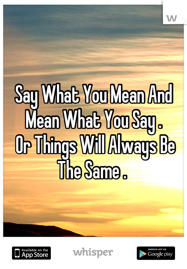 Say What You Mean And Mean What You Say .  Or Things Will Always Be The Same .
