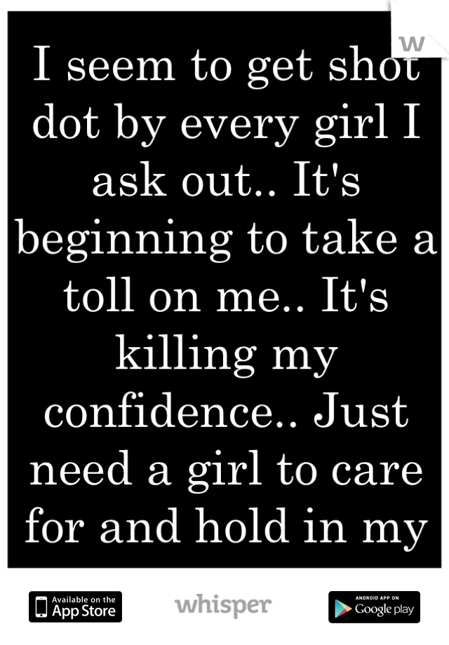 I seem to get shot dot by every girl I ask out.. It's beginning to take a toll on me.. It's killing my confidence.. Just need a girl to care for and hold in my arms..
