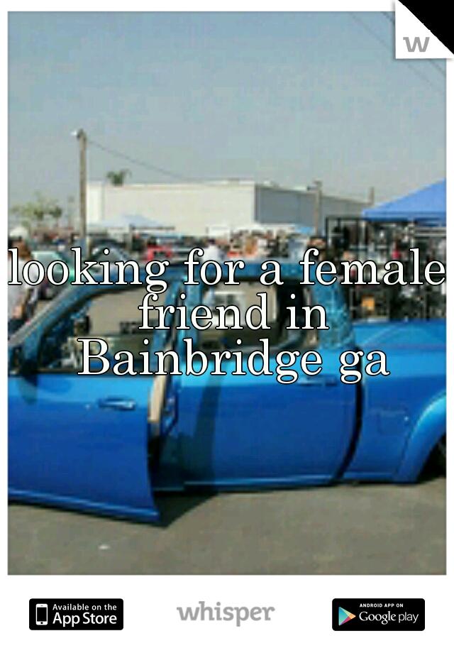 looking for a female friend in Bainbridge ga